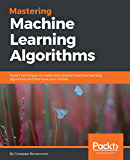 Mastering Machine Learning Algorithms: Expert techniques to implement popular machine learning algorithms and fine-tune your models
