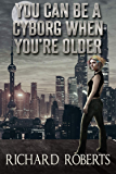 You Can Be a Cyborg When You're Older