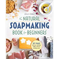 The Natural Soap Making Book for Beginners: Do-It-Yourself Soaps Using All-Natural...