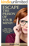 ESCAPE THE PRISON OF YOUR MIND: Take every thought captive with the power of Christ (Living Good Life Book 2)