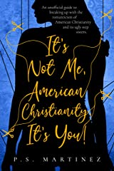 It's Not Me, American Christianity. It's You.: An unofficial guide to breaking up with the romanticism of American Christianity and its ugly step sisters. Kindle Edition