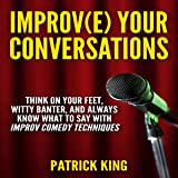 Improve Your Conversations: Think on Your Feet, Witty Banter, and Always Know What to Say with Improv Comedy Techniques