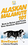 Alaskan Malamute 101: How to Raise and Train Your Alaskan Malamute