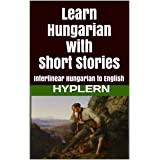 Learn Hungarian with Short Stories: Interlinear Hungarian to English (Learn Hungarian with Interlinear Stories for Beginners