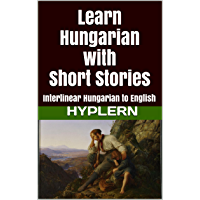 Learn Hungarian with Short Stories: Interlinear Hungarian to English (Learn Hungarian with Interlinear Stories for Beginners and Advanced Readers Book 3)