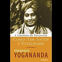 Como ter saúde e vitalidade (A Sabedoria de Yogananda)
