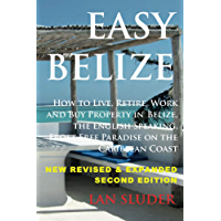 Easy Belize: How to Live, Retire, Work and Buy Property in Belize, the English Speaking, Frost Free Paradise on the Caribbean Coast, 2nd Edition 2016