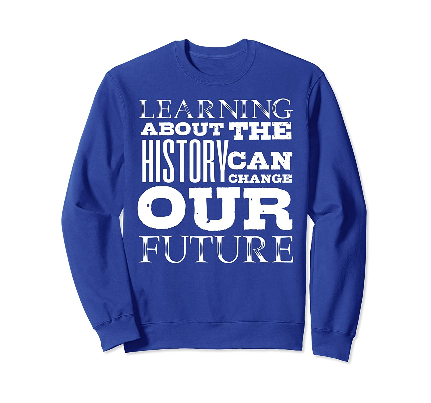 Learning About History Can Change Our Future Gift Sweatshirt-AZP