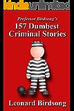 Professor Birdsong's 157 Dumbest Criminal Stories (English Edition)