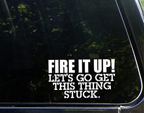 Amazon com: Fire It Up! Let's Go Get This Thing Stuck  - 6 1/2