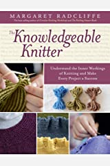 The Knowledgeable Knitter: Understand the Inner Workings of Knitting and Make Every Project a Success Kindle Edition