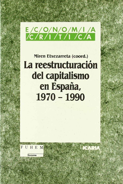 La Reestructuración del capitalismo en España, 1970-1990 Economía crítica: Amazon.es: Etxezarreta Zubizarreta, Miren: Libros