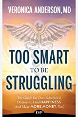 Too Smart to Be Struggling: The Guide for Over-Scheduled Doctors to Find Happiness (and Make More Money, Too) Kindle Edition