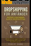 Dropshipping für Anfänger: Passives Einkommen durch Dropshipping. Wie Sie mit Ihrem eigenen Online Shop ortsunabhängig Geld verdienen und finanziell frei werden.