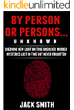 By Person or Persons...UNKNOWN: Shedding New Light on True Unsolved Murder Mysteries Lost in Time But Never Forgotten