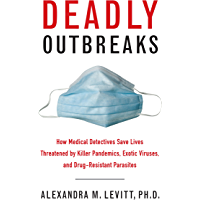 Deadly Outbreaks: How Medical Detectives Save Lives Threatened by Killer Pandemics, Exotic Viruses, and Drug-Resistant Parasites