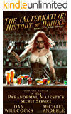 The (Alternative) History of Drinks: A Unique Tale of Alcoholic Concoctions (In Her Paranormal Majesty's Secret Service…