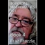 TOROIDAL MATHEMATICS 101: Book 4 (Fraz Frazzle Creations)
