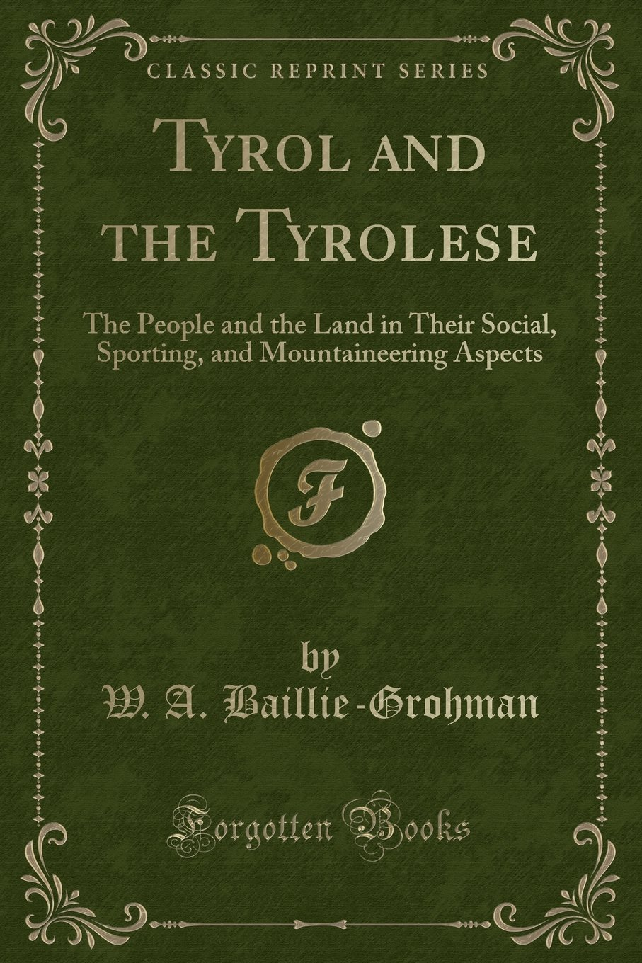 Download Tyrol and the Tyrolese: The People and the Land in Their Social, Sporting, and Mountaineering Aspects (Classic Reprint) ebook