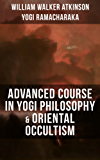 ADVANCED COURSE IN YOGI PHILOSOPHY & ORIENTAL OCCULTISM: Light On The Path, Spiritual Consciousness, The Voice Of Silence, Karma Yoga, Gnani Yoga, Bhakti ... Force & Mind And Spirit (English Edition)