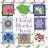 75 Floral Blocks to Knit: Beautiful Patterns to Mix & Match for Throws, Accessories, Baby Blankets & More (Knit & Crochet Blo