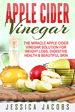 APPLE CIDER VINEGAR 2nd Edition: The Miracle Apple Cider Vinegar Solution for: Weight Loss; Digestive Health; & Beautiful Skin (Alternative Medicine; DIY; Natural Beauty Book 1)