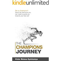 The Champion's Journey: Be A Champion! Seven Key Decisions You Need to Make to Guide You Towards Your Best Self (The Psychology Of Champions Book 1)