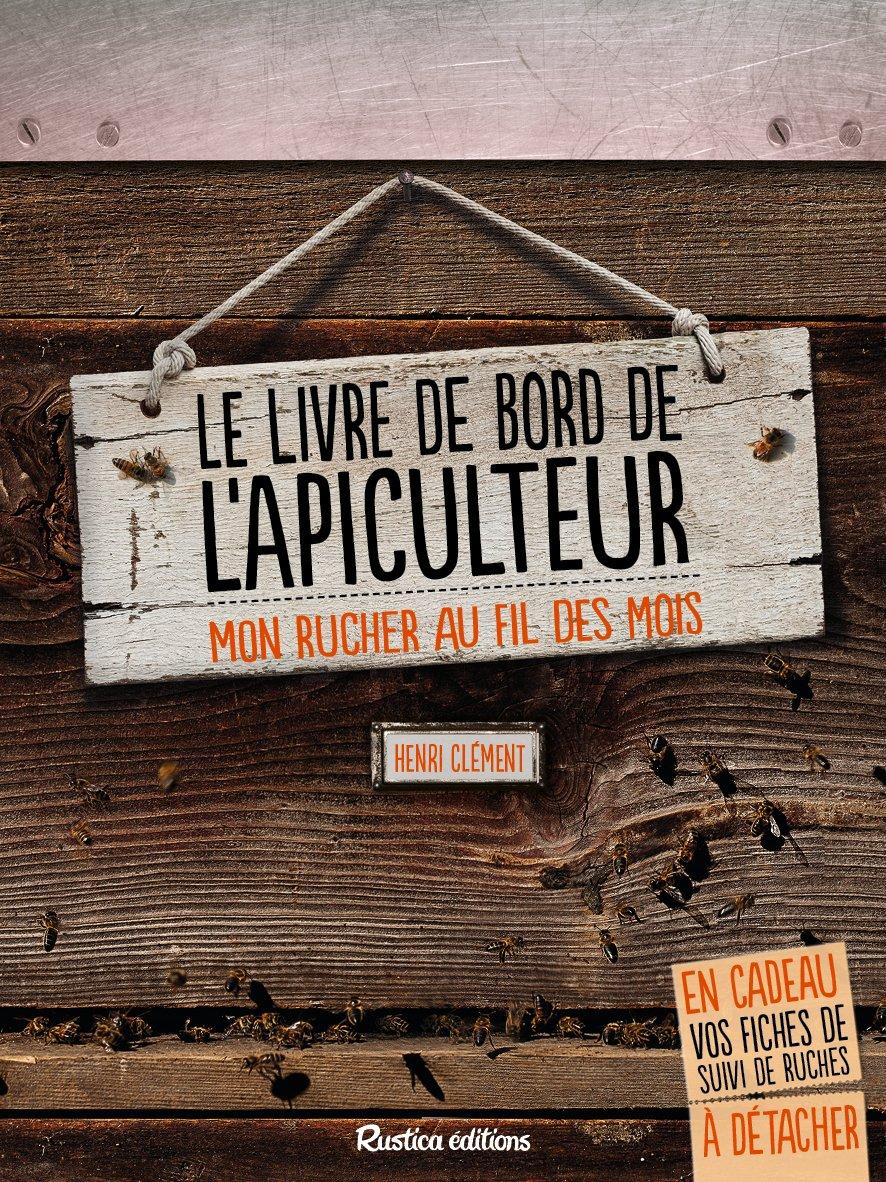 Le livre de bord de l'apiculteur : Mon rucher au fil des mois Relié – 21 février 2014 Henri Clément Rustica éditions 2815303744 Animaux
