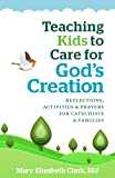 Teaching Kids to Care About God's Creation: Reflections, Activities and Prayers for Catechists and Families