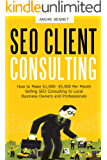 SEO CLIENT CONSULTING: How to Make $1,000- $5,000 Per Month Selling SEO Consulting to Local Business Owners and Professionals