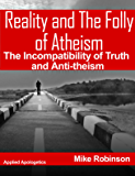 Reality and The Folly of Atheism: The Incompatibly of Truth and Anti-theism (Applied Presuppositional Apologetics Book 3)