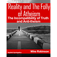Reality and The Folly of Atheism: The Incompatibly of Truth and Anti-theism (Applied Presuppositional Apologetics Book 3) (English Edition)
