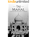 Taj Mahal: A History From Beginning to Present (History of India)