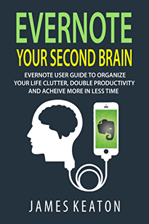Evernote: Your Second Brain: Evernote User Guide to Organize Your Life Clutter; Double Productivity and Achieve More in Less Time (How to Use Evernote; ... Management; Evernote Essentials)