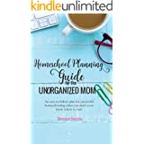 Homeschool Planning Guide for the Unorganized Mom: An easy-to-follow plan for successful homeschooling when you don't even kn
