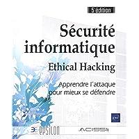 Sécurité informatique - Ethical Hacking : Apprendre l'attaque pour mieux se défendre (5e édition)