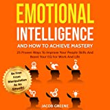 Emotional Intelligence and How to Achieve Mastery: 25 Proven Ways to Improve Your People Skills and Boost Your EQ for Work and Life: Be Free from Manipulation as an Empath!