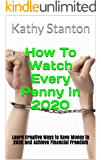 How To Watch Every Penny in 2020: Learn Creative Ways to Save Money in 2020 and Achieve Financial Freedom (How To Budget, Retirement Planning, Frugal Living Book 2)