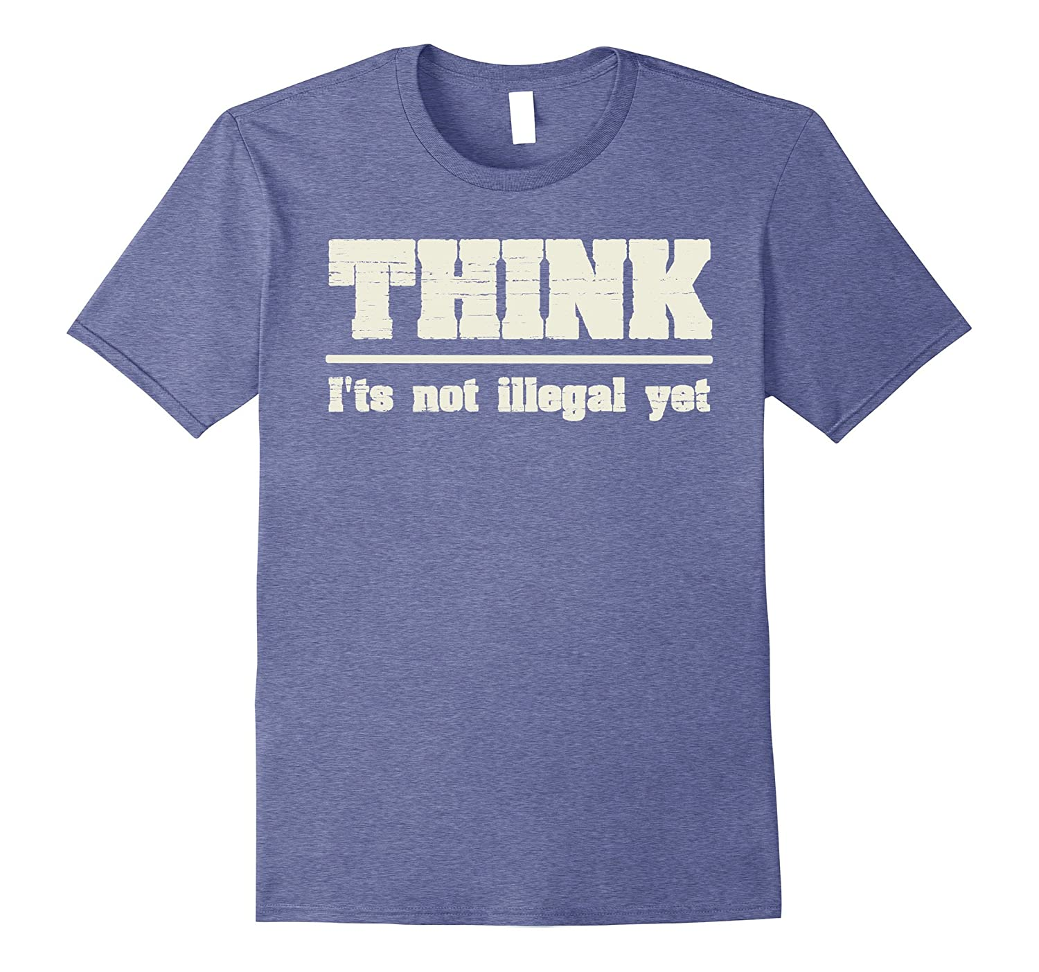 Think - It's Not Illegal Yet Funny Joke Sarcastic T-Shirt-FL