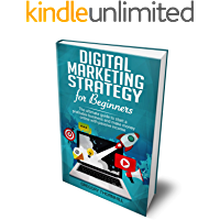 Digital Marketing Strategy For Beginners: The Ultimate Guide To Start A Profitable Business And Make Money Online With Passive Income