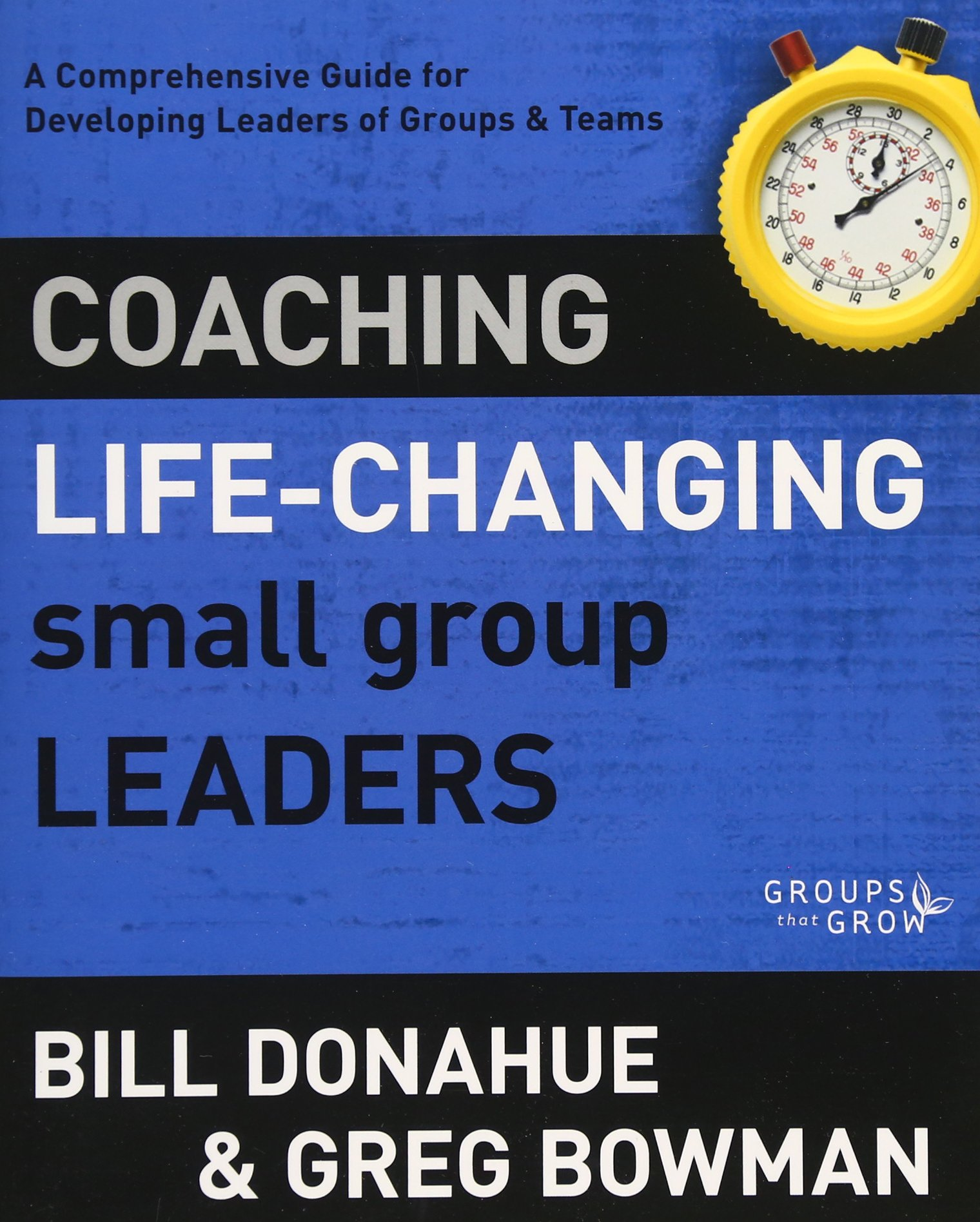 Read Online Coaching Life-Changing Small Group Leaders: A Comprehensive Guide for Developing Leaders of Groups and Teams (Groups that Grow) ebook