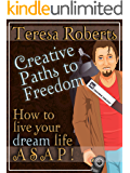 Creative Paths to Freedom - How to Live Your Dream Life ASAP
