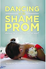 Dancing at the Shame Prom: Sharing the Stories That Kept Us Small Kindle Edition