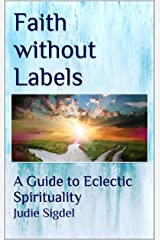 Faith without Labels: A Guide to Eclectic Spirituality Kindle Edition