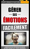 Gérer Ses Emotions Facilement: La Maitrise De Soi Facile Pour Mobiliser Ses Capacités (Motivation, Confiance En Soi...) À Volonté, Instantanément.