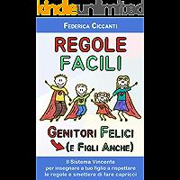 Regole Facili: Genitori Felici (e Figli Anche): Il Sistema Vincente per insegnare a tuo figlio a rispettare le regole e smettere di fare capricci