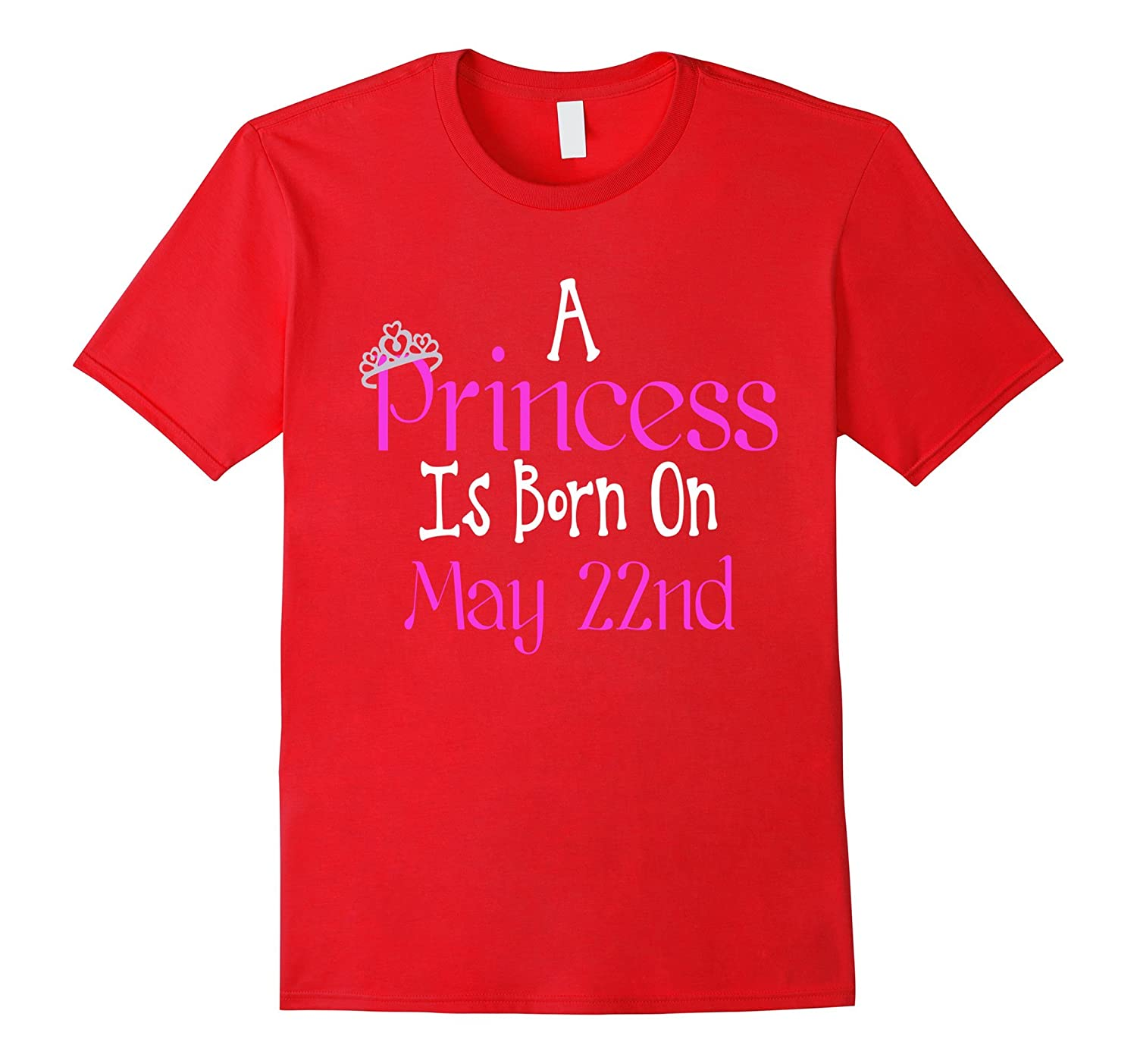 A Princess Is Born On May 22nd Funny Birthday T-Shirt-TH