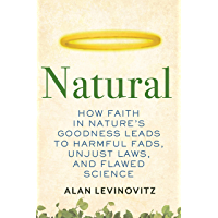 Natural: How Faith in Nature's Goodness Leads to Harmful Fads, Unjust Laws, and Flawed Science (English Edition)