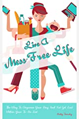 Live A Mess-Free Life! The Way To Organize Your Day And Not Get Lost Within Your To-Do List Kindle Edition
