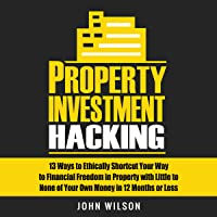 Property Investment Hacking: 13 Ways to Ethically Shortcut Your Way to Financial Freedom in Property with Little to None of Your Own Money in 12 Months or Less